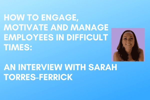 How to engage, motivate and manage employees in difficult times An interview with Sarah Torres-Ferrick